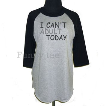 I can't adult today raglan shirt **3/4 sleeve shirt **Men women tshirts **teen clothing size S M L XL