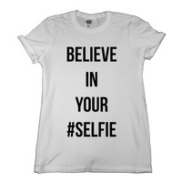 Believe In Your Selfie T-Shirt Slogan Tumblr Hipster T Shirt Tee