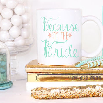 Because I'm the Bride Custom Mug- Bride To Be Engagement Gift