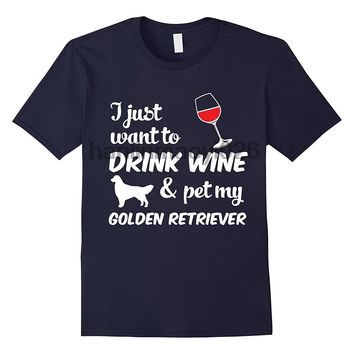 I Just Want To Drink Wine and Pet My Golden Retriever Dog T-Shirts - Men's Top Tee