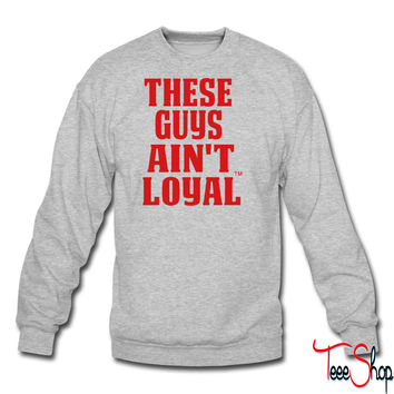 THESE GUYS AIN'T LOYAL crewneck sweatshirt