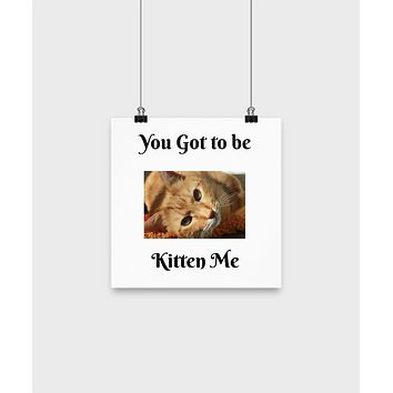 "You Got To Be Kitten Me - 10"" Poster Wall Art Decor Home Decor"
