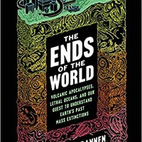 The Ends of the World: Volcanic Apocalypses, Lethal Oceans, and Our Quest to Understand Earth's Past Mass Extinctions Hardcover – June 13, 2017
