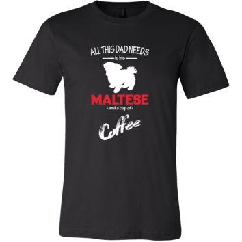 Maltese Dog Lover Shirt - All this Dad needs is his Maltese and a cup of coffee Father Gift