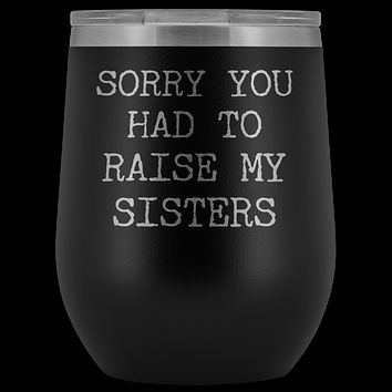 Funny Mother's Day Gift Sorry You Had to Raise My Sisters Stemless Stainless Steel Insulated Wine Tumbler Cup BPA Free 12oz