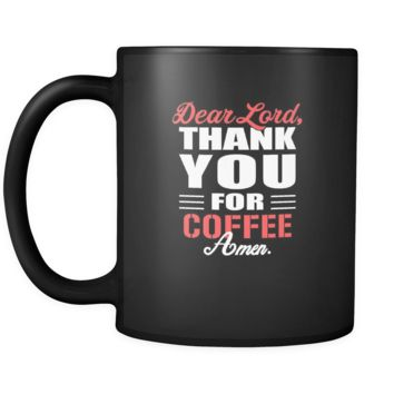 Coffee Dear Lord, thank you for Coffee Amen. 11oz Black Mug