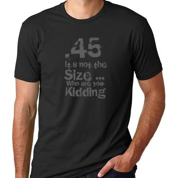 .45 cal - It's not the Size... Who are you Kidding  - ROE Graphic Tee