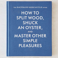 The Kaufmann Mercantile Guide: How To Split Wood, Shuck An Oyster, And Master Other Simple Pleasures By Alexandra Redgrave & Jessica Hundley - Urban Outfitters