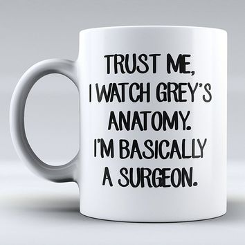 Trust Me, I Watch Grey's Anatomy, I'm Basically A Surgeon Mug - Funny Mug - Love - Grey's Anatomy Inspired - Drink Mug - Coffee