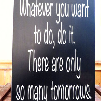 Wood sign - Whatever you want to do, do it.  There are only so many tomorrows - wall sign - distressed sign - wall art