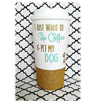Dog Mug, Dog Lover Gift, I Just Want to Sip My Coffee & Pet My Dog Mug, I Love My Dog Gift,Glitter Mug, Glitter Travel Mug, Glitter Tumbler