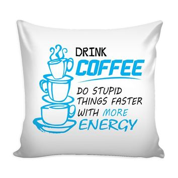 Funny Graphic Pillow Cover Drink Coffee Do Stupid Things Faster With