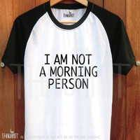 I am not a Morning Person -  tumblr tshirt cute womens Tees Girl Fashion Tops Tee Shirt baseball Tee Shirts Size - S M L XL 2XL 3XL