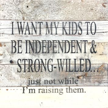 I Want My Kids To Be Independent & Strong-Willed... Just Not While I'm Raising Them - Reclaimed Wood Art Sign 10-in Square