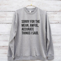 Sorry for the mean awful accurate things I said tees funny shirt hipster fashion sweatshirt jumper sweater long sleeve women shirt men shirt