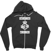 Sweating For The Wedding Zipper Hoodie
