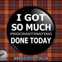 "Funny Button- So Much Procrastinating Done 2.25"" pin badge pin back magnet humor funny procrastinate lazy teen teenager work relax today"