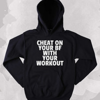 Funny Boyfriend Sweatshirt Cheat On Your BF With Your Work Out Clothing Work Out Gym Exercise Tumblr Hoodie