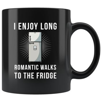 I Enjoy Long Romantic Walks To The Fridge 11oz Black Mug