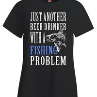 Just Another Beer Drinker With A Fishing Problem - Ladies T Shirt