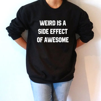 Weird is a side effect of awesome Sweatshirt Unisex for women sassy cute jumper fashion teen clothes saying lazy ladies lady gift to her
