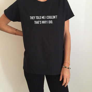 they told me i couldn't that's why i did Tshirt black Fashion funny slogan womens girls sassy cute gifts present humor quotes