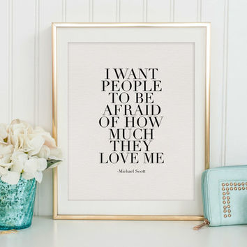 MICHAEL SCOTT QUOTE, I Want People To Be Afraid Of How Much They Love Me, Girls Room Decor,Love Quote,Love Sign,Typography Print,Quote Art