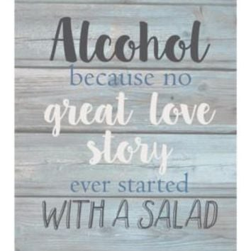 Alcohol because no great love story ever started with a salad  Wash out Grey background 10 inch x 12 inch