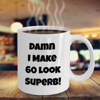 Funny 60th Birthday Present For Women Or Men, 60th Birthday Gift Idea For Him Or Her, Damn I Make 60 Look Superb Funny Coffee Mug