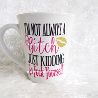 I'm not alway a bitch Just Kidding go F*ck Yourself  * Funny Coffee mug * Coffee Cup * Personalized Coffe mug * mature