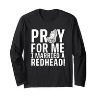 Pray For Me I Married A Redhead Long Sleeve T-Shirt