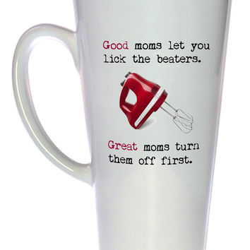 Good Moms Let You Lick the Beaters Great Moms Turn Them Off First Coffee or Tea Mug, Latte Size