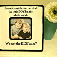 "Picture Frame with Quote ""How is it possible that out of all the little BOYS in the whole world...We got the BEST ones"""