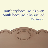 Don't cry because it's over. Smile because it happened. quote by Dr. Suess VINYL DECAL 7x22 inches