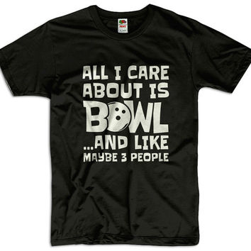 All I Care About Is Bowl And Like Maybe 3 People Men Women Ladies Funny Joke Geek Clothes T shirt Tee Gift Present