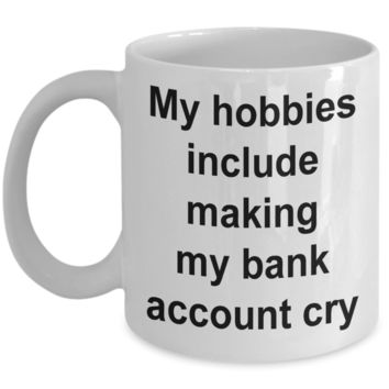 My Hobbies Include Making My Bank Account Cry Mug Funny Ceramic Coffee Cup