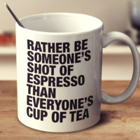 Rather Be Someone's Shot Of Espresso Than Everyone's Cup Of Tea