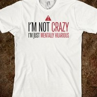 """I'M NOT CRAZY, I'M JUST MENTALLY HILARIOUS"" FUNNY T-SHIRT"
