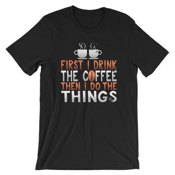 First I Drink The Coffee Then I Do The Things T Shirt (unisex)