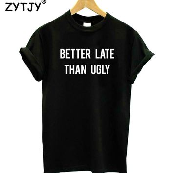 Better late than ugly Letters Print Women Tshirt Cotton Funny t Shirt For Lady Girl Top Tee Hipster Tumblr Drop Ship HH-417