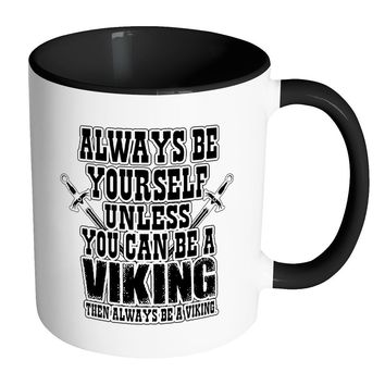 Viking Mug Always Be Yourself Unless You Can Be A White 11oz Accent Coffee Mugs