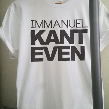 Immanuel Kant Even - Literally Cant Even - Funny Pun Shirt - 100% Polyester Unisex - Sizes: Extra Small, Small, Medium, Large, Extra Large