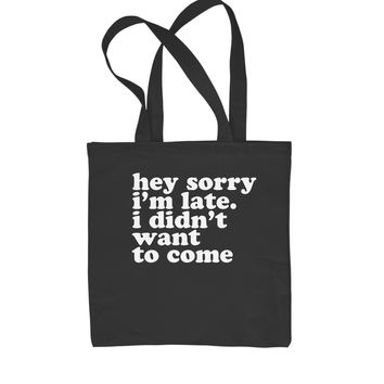 Hey Sorry I'm Late, I Didn't Want To Come  Shopping Tote Bag