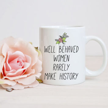 NOVEMBER SALE - Feminist Mug – Well Behaved Women Rarely Make History – Motivational Quote Mug