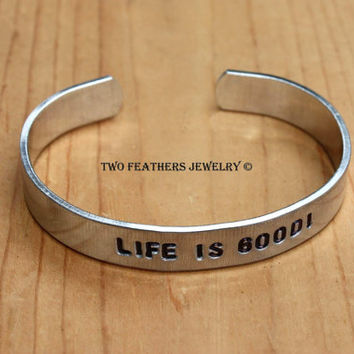 LIFE IS GOOD! - Hand Stamped Cuff Bracelet - Inspirational Message Bracelet - Non Tarnish Aluminum Cuff - Positive Thinking