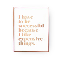 I Have to be Successful Becouse I Like Expensive Things, Rose Gold Print, Quote Poster, Inspirational Poster, Bedroom Decor,Typography Print