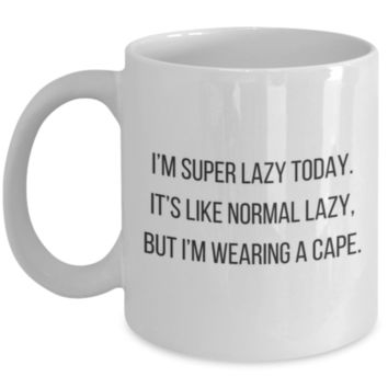 Funny Coffee Mug: I'm Super Lazy Today. It's Like Normal Lazy, But I'm Wearing A Cape. Funny Mug, Funny Gift, Perfect Gift For Sibling, Sister, Best Friend, Coworker, Office Mug, Roommate, Office Mug