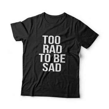 Too rad to be sad T-Shirt Unisex womens gifts womens girls tumblr funny slogan fangirls teens teenager girl gift girlfriends blogger