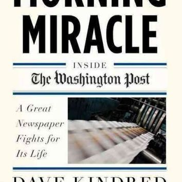 Morning Miracle: Inside the Washington Post: A Great Newspaper Fights for Its Life: Morning Miracle