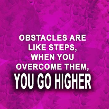 Obstacles are like steps, when you overcome them, you go higher.